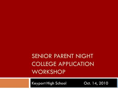 SENIOR PARENT NIGHT COLLEGE APPLICATION WORKSHOP Keyport High School Oct. 14, 2010.