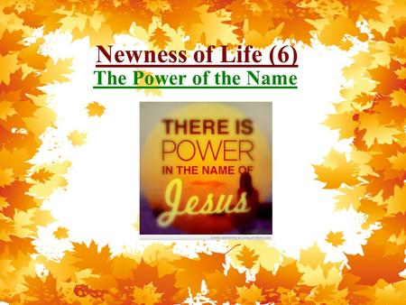 Newness of Life (6) The Power of the Name. Newness of Life Therefore we were buried with Him through baptism into death, that just as Christ was raised.