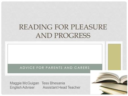 ADVICE FOR PARENTS AND CARERS READING FOR PLEASURE AND PROGRESS Maggie McGuigan Tess Bhesania English Adviser Assistant Head Teacher.