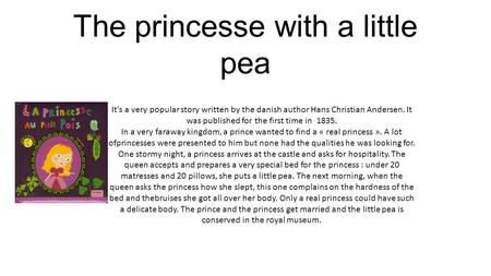 The princesse with a little pea It's a very popular story written by the danish author Hans Christian Andersen. It was published for the first time in.