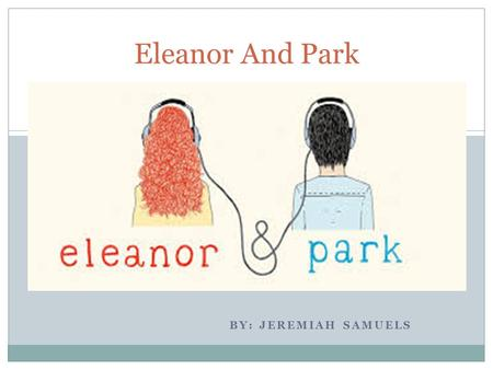 BY: JEREMIAH SAMUELS Eleanor And Park. Eleanor and Park, is about two teens who don't really fit in, like social out cast. After they meet there relationship.