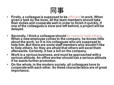 同事 Firstly, a colleague is supposed to be efficient in work. When given a task by the boss, all the team members should take their duties and cooperate.