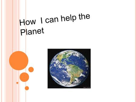 How I can help the Planet. Our Planet is big and polluted. So it is important to keep it clean.