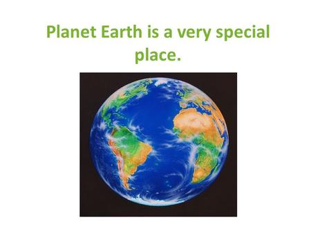 Planet Earth is a very special place.. Earth gives us everything we need to make new things.