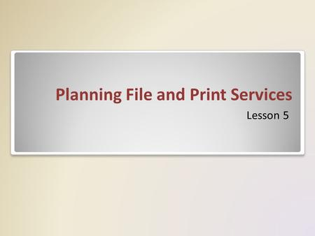 Planning File and Print Services Lesson 5. File Services Role The File Services role and the other storage- related features included with Windows Server.