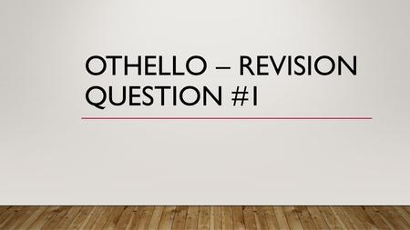 OTHELLO – REVISION QUESTION #1. READ 4.2.26-70 'TO EMILIA SOME OF YOUR FUNCTION….ALAS, WHAT IGNORANT SIN HAVE I COMMITTED? How does Shakespeare presents.