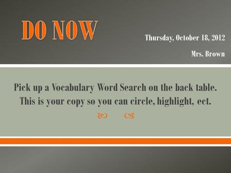  Pick up a Vocabulary Word Search on the back table. This is your copy so you can circle, highlight, ect. Thursday, October 18, 2012 Mrs. Brown.
