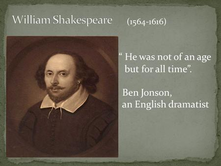 """ He was not of an age but for all time"". Ben Jonson, an English dramatist (1564-1616)"