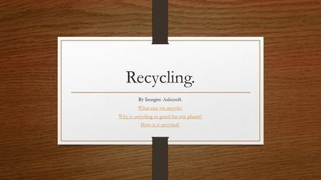 Recycling. By Imogen Ashcroft. What can we recycle? Why is recycling so good for our planet? How is it recycled?