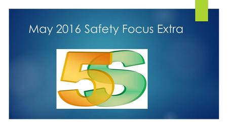 May 2016 Safety Focus Extra. What is 5S and why do we want to do it? Simple but highly effective set of techniques that help organize and remove excess.