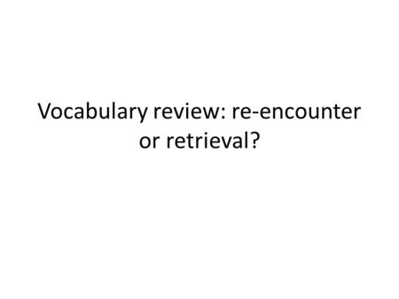 Vocabulary review: re-encounter or retrieval?. Receptive re-encounter Reminder by teacher, or encounter in an easy context Advantages: Easy, success-oriented,