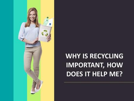 WHY IS RECYCLING IMPORTANT, HOW DOES IT HELP ME?.