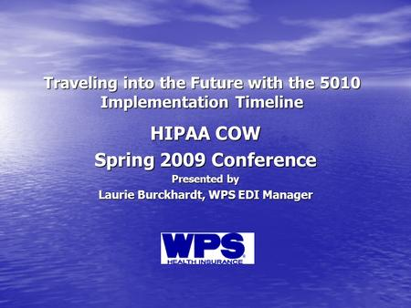 Traveling into the Future with the 5010 Implementation Timeline HIPAA COW Spring 2009 Conference Presented by Laurie Burckhardt, WPS EDI Manager.