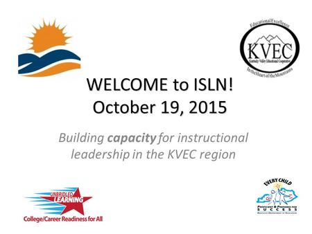 WELCOME to ISLN! October 19, 2015 Building capacity for instructional leadership in the KVEC region.
