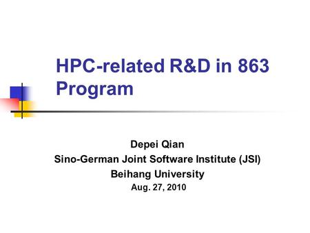 HPC-related R&D in 863 Program Depei Qian Sino-German Joint Software Institute (JSI) Beihang University Aug. 27, 2010.