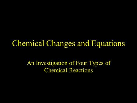 Chemical Changes and Equations An Investigation of Four Types of Chemical Reactions.
