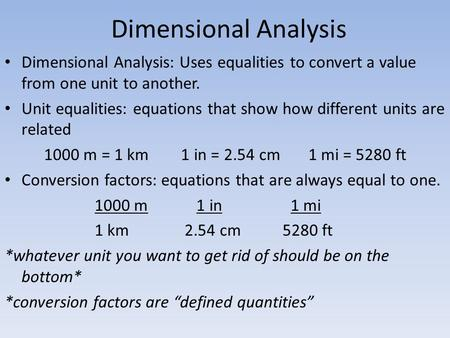 Dimensional Analysis Dimensional Analysis: Uses equalities to convert a value from one unit to another. Unit equalities: equations that show how different.