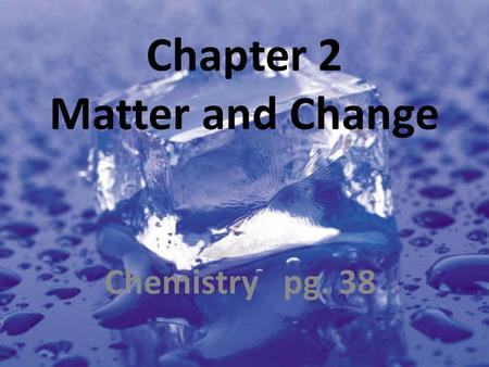 Chapter 2 Matter and Change Chemistry pg. 38. 2.1 Properties of Matter Properties used to describe matter are classified as: 1. Extensive – depends on.