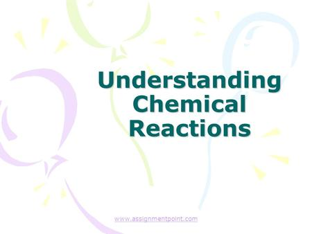 Understanding Chemical Reactions www.assignmentpoint.com.