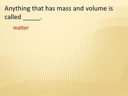 Anything that has mass and volume is called _____. matter.
