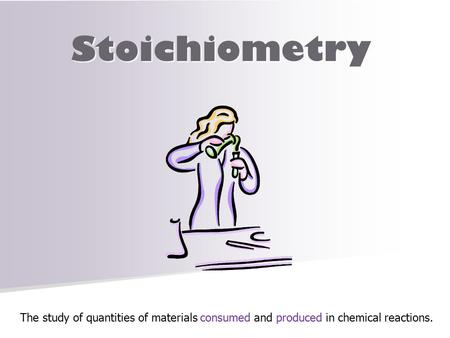 Stoichiometry The study of quantities of materials consumed and produced in chemical reactions.
