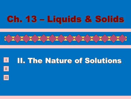 II III I II. The Nature of Solutions Ch. 13 – Liquids & Solids.