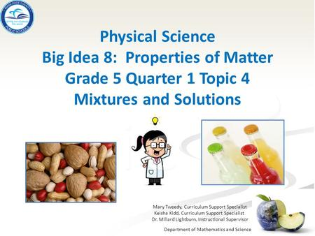 Department of Mathematics and Science Physical Science Big Idea 8: Properties of Matter Grade 5 Quarter 1 Topic 4 Mixtures and Solutions Mary Tweedy, Curriculum.