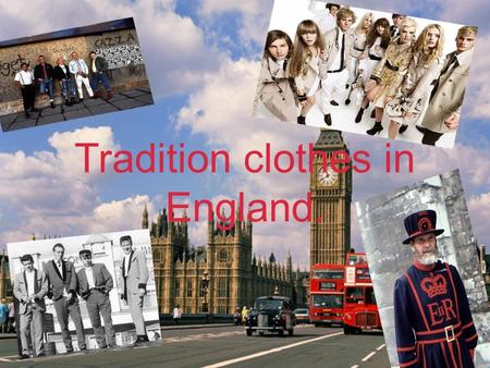 Tradition clothes in England.. England is a country with many ethnic traditions. They are followed from generation to generation. However, England hasn't.