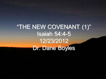 """THE NEW COVENANT (1)"" Isaiah 54:4-5 12/23/2012 Dr. Dane Boyles"