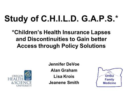 Study of C.H.I.L.D. G.A.P.S.* *Children's Health Insurance Lapses and Discontinuities to Gain better Access through Policy Solutions Jennifer DeVoe Alan.