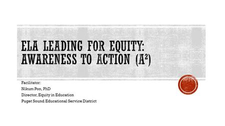 Facilitator: Nikum Pon, PhD Director, Equity in Education Puget Sound Educational Service District.
