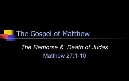 The Gospel of Matthew The Remorse & Death of Judas Matthew 27:1-10.