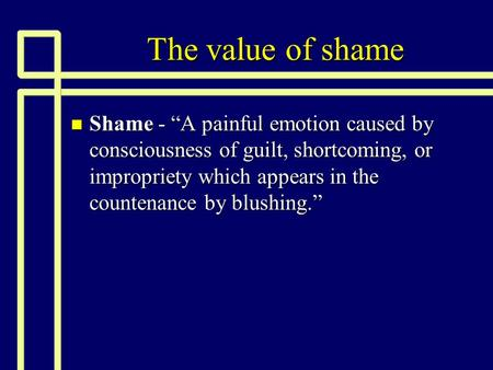 "The value of shame n Shame - ""A painful emotion caused by consciousness of guilt, shortcoming, or impropriety which appears in the countenance by blushing."""