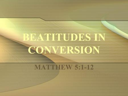 BEATITUDES IN CONVERSION MATTHEW 5:1-12. Introduction: For each person who decides to obey the gospel, a genuine conversion to God must take place (from.