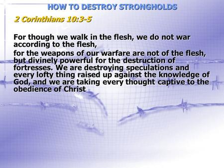 HOW TO DESTROY STRONGHOLDS 2 Corinthians 10:3-5 For though we walk in the flesh, we do not war according to the flesh, for the weapons of our warfare are.
