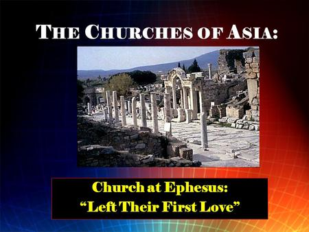 "T HE C HURCHES OF A SIA : Church at Ephesus: ""Left Their First Love"""