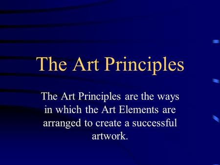 The Art Principles The Art Principles are the ways in which the Art Elements are arranged to create a successful artwork.