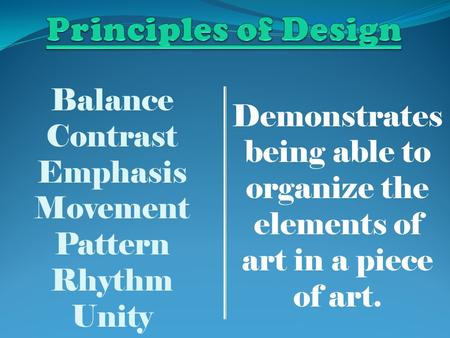 Balance Contrast Emphasis Movement Pattern Rhythm Unity Demonstrates being able to organize the elements of art in a piece of art.