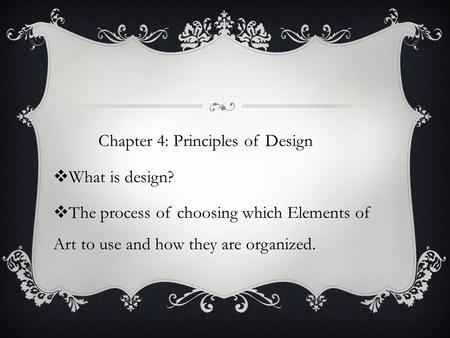 Chapter 4: Principles of Design  What is design?  The process of choosing which Elements of Art to use and how they are organized.