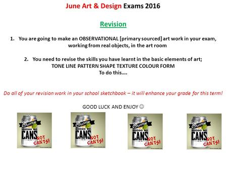 June Art & Design Exams 2016 Revision 1.You are going to make an OBSERVATIONAL [primary sourced] art work in your exam, working from real objects, in the.