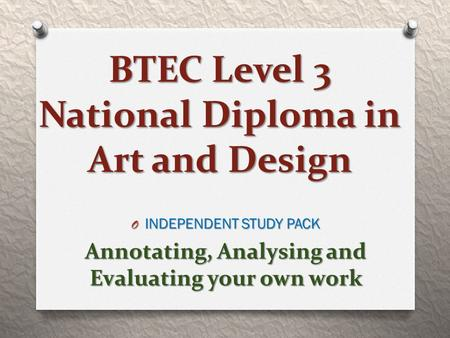 BTEC Level 3 National Diploma in Art and Design O INDEPENDENT STUDY PACK Annotating, Analysing and Evaluating your own work.