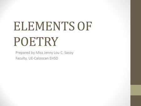 ELEMENTS OF POETRY Prepared by Miss Jenny Lou C. Sasoy Faculty, UE-Caloocan EHSD.