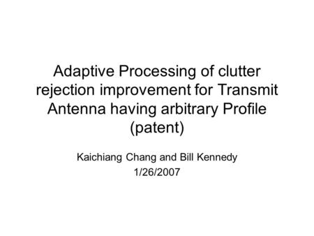 Adaptive Processing of clutter rejection improvement for Transmit Antenna having arbitrary Profile (patent) Kaichiang Chang and Bill Kennedy 1/26/2007.