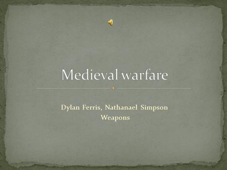 Dylan Ferris, Nathanael Simpson Weapons Made in the 12 th century. Can pierce armor at 250 yards.