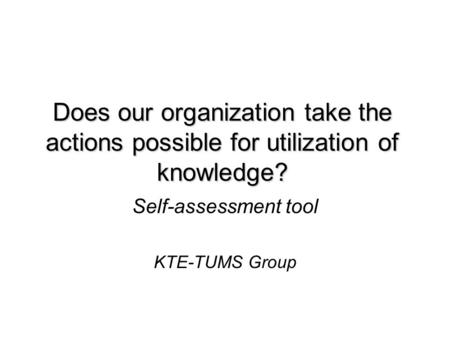 Does our organization take the actions possible for utilization of knowledge? Self-assessment tool KTE-TUMS Group.
