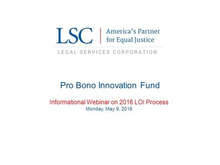 Pro Bono Innovation Fund Informational Webinar on 2016 LOI Process Monday, May 9, 2016.