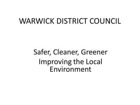 WARWICK DISTRICT COUNCIL Safer, Cleaner, Greener Improving the Local Environment.