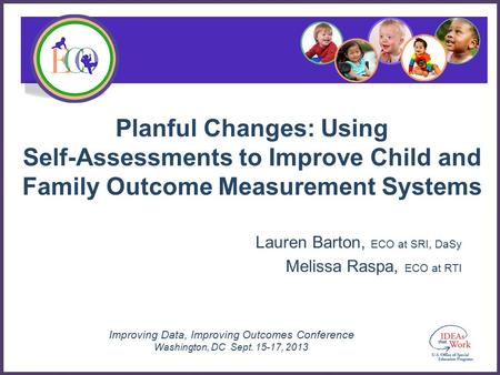Improving Data, Improving Outcomes Conference Washington, DC Sept. 15-17, 2013 Planful Changes: Using Self-Assessments to Improve Child and Family Outcome.