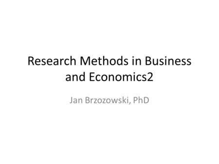 Research Methods in Business and Economics2 Jan Brzozowski, PhD.