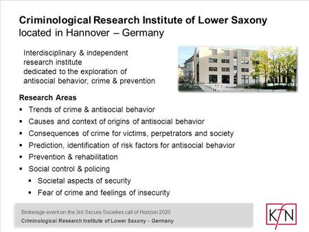 Brokerage event on the 3rd Secure Societies call of Horizon 2020 Criminological Research Institute of Lower Saxony – Germany Research Areas  Trends of.